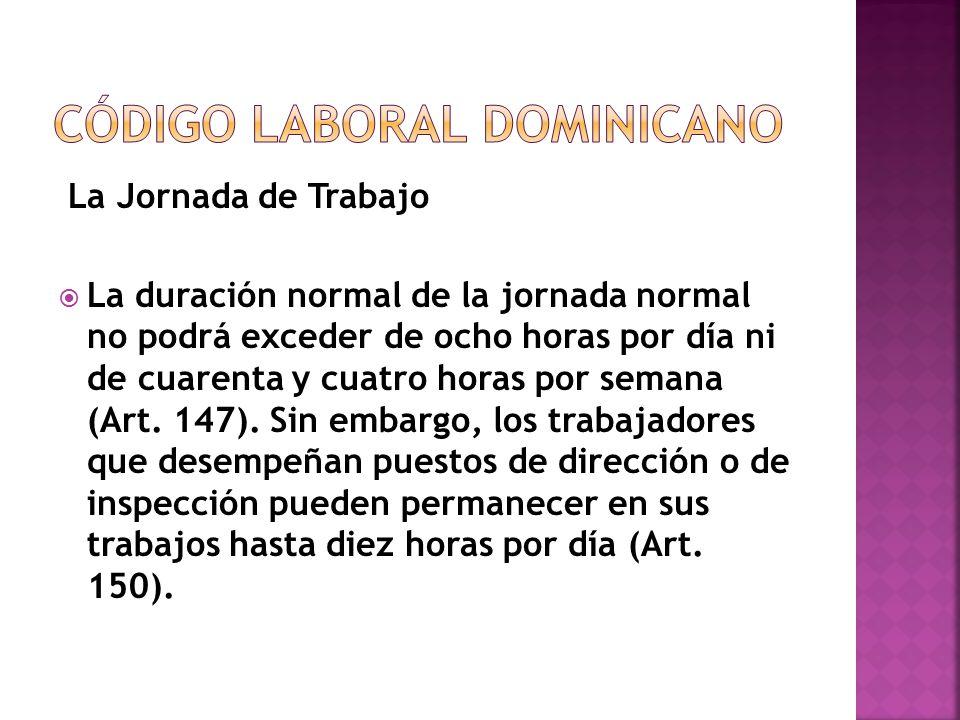 La Jornada de Trabajo  La duración normal de la jornada normal no podrá exceder de ocho horas por día ni de cuarenta y cuatro horas por semana (Art.