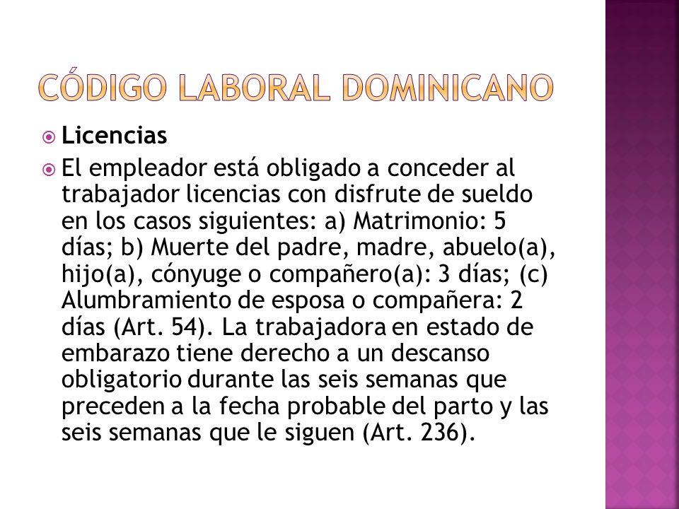  Licencias  El empleador está obligado a conceder al trabajador licencias con disfrute de sueldo en los casos siguientes: a) Matrimonio: 5 días; b) Muerte del padre, madre, abuelo(a), hijo(a), cónyuge o compañero(a): 3 días; (c) Alumbramiento de esposa o compañera: 2 días (Art.