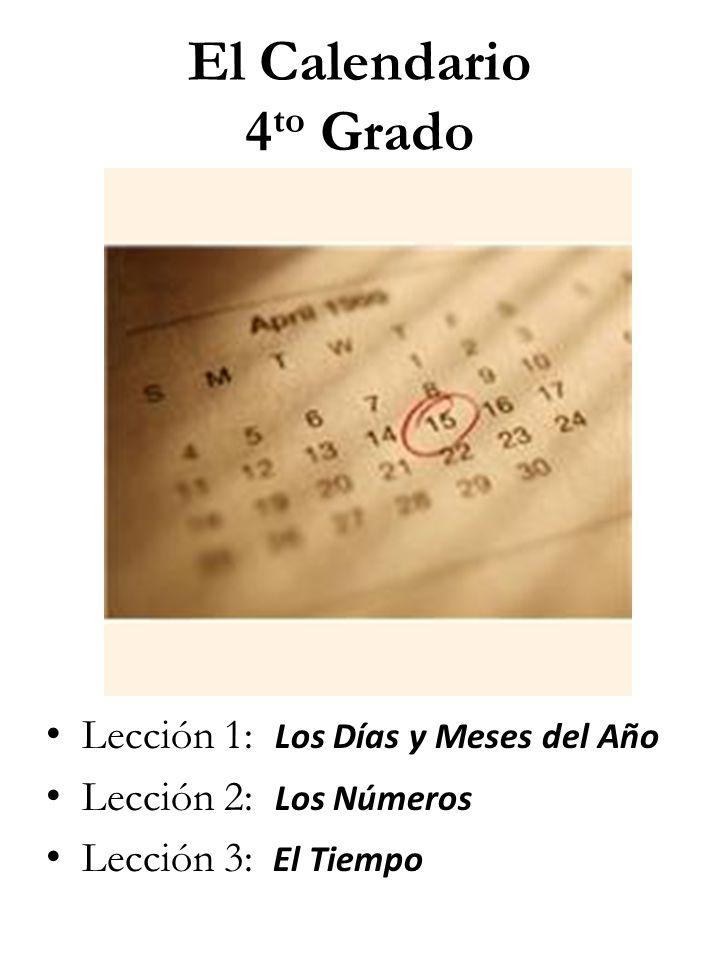 El Calendario 4 to Grado Lección 1: Los Días y Meses del Año Lección 2: Los Números Lección 3: El Tiempo