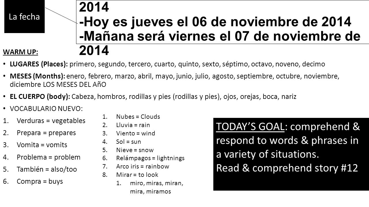 -Ayer fue miércoles el 05 de noviembre de 2014 -Hoy es jueves el 06 de noviembre de 2014 -Mañana será viernes el 07 de noviembre de 2014 WARM UP: LUGARES (Places): primero, segundo, tercero, cuarto, quinto, sexto, séptimo, octavo, noveno, decimo MESES (Months): enero, febrero, marzo, abril, mayo, junio, julio, agosto, septiembre, octubre, noviembre, diciembre LOS MESES DEL AñO EL CUERPO (body): Cabeza, hombros, rodillas y pies (rodillas y pies), ojos, orejas, boca, nariz VOCABULARIO NUEVO: 1.Verduras = vegetables 2.Prepara = prepares 3.Vomita = vomits 4.Problema = problem 5.También = also/too 6.Compra = buys La fecha TODAY'S GOAL: comprehend & respond to words & phrases in a variety of situations.