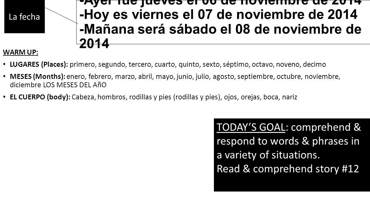 -Ayer fue jueves el 06 de noviembre de 2014 -Hoy es viernes el 07 de noviembre de 2014 -Mañana será sábado el 08 de noviembre de 2014 WARM UP: LUGARES (Places): primero, segundo, tercero, cuarto, quinto, sexto, séptimo, octavo, noveno, decimo MESES (Months): enero, febrero, marzo, abril, mayo, junio, julio, agosto, septiembre, octubre, noviembre, diciembre LOS MESES DEL AñO EL CUERPO (body): Cabeza, hombros, rodillas y pies (rodillas y pies), ojos, orejas, boca, nariz La fecha TODAY'S GOAL: comprehend & respond to words & phrases in a variety of situations.