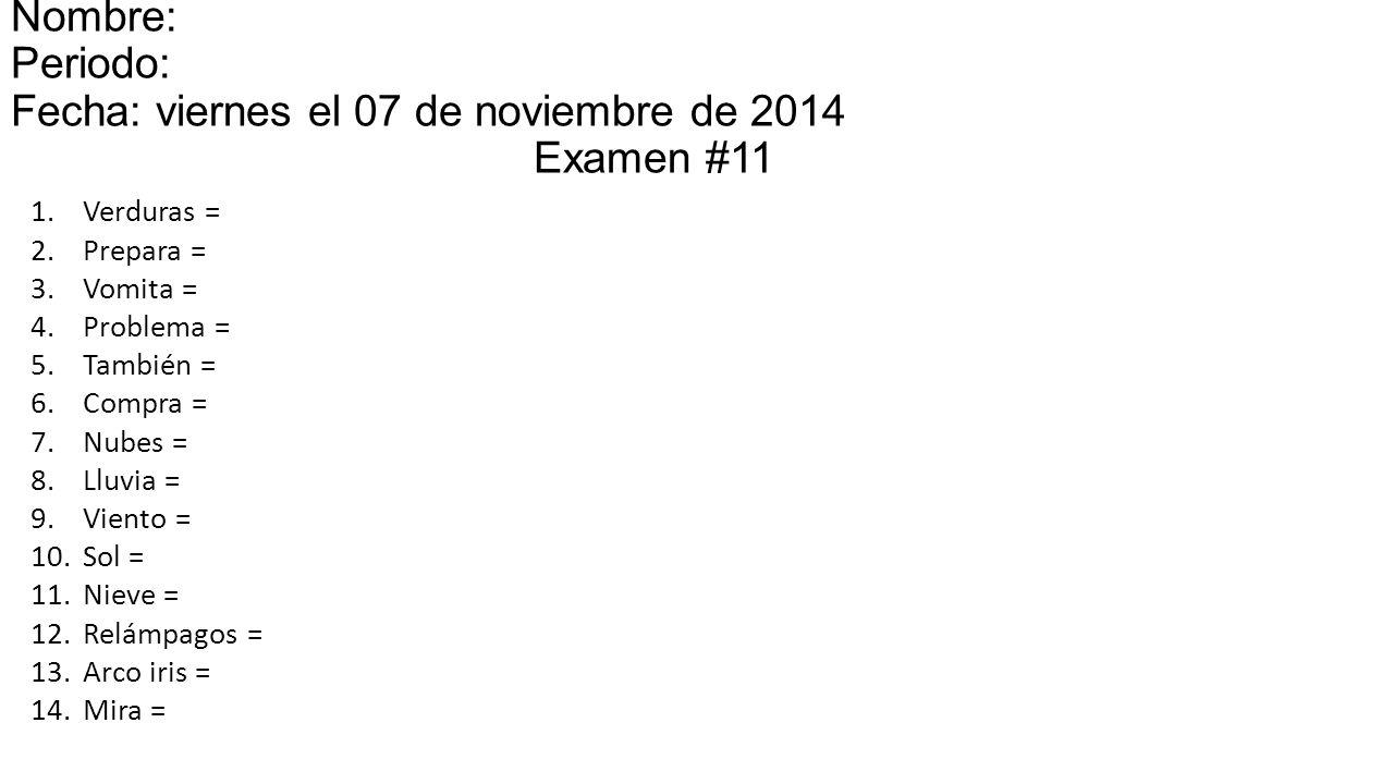 Nombre: Periodo: Fecha: viernes el 07 de noviembre de 2014miércoles el 15 Examen #11 1.Verduras = 2.Prepara = 3.Vomita = 4.Problema = 5.También = 6.Compra = 7.Nubes = 8.Lluvia = 9.Viento = 10.Sol = 11.Nieve = 12.Relámpagos = 13.Arco iris = 14.Mira =