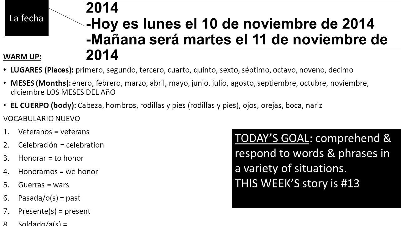 -Ayer fue domingo el 09 de noviembre de 2014 -Hoy es lunes el 10 de noviembre de 2014 -Mañana será martes el 11 de noviembre de 2014 WARM UP: LUGARES (Places): primero, segundo, tercero, cuarto, quinto, sexto, séptimo, octavo, noveno, decimo MESES (Months): enero, febrero, marzo, abril, mayo, junio, julio, agosto, septiembre, octubre, noviembre, diciembre LOS MESES DEL AñO EL CUERPO (body): Cabeza, hombros, rodillas y pies (rodillas y pies), ojos, orejas, boca, nariz VOCABULARIO NUEVO 1.Veteranos = veterans 2.Celebración = celebration 3.Honorar = to honor 4.Honoramos = we honor 5.Guerras = wars 6.Pasada/o(s) = past 7.Presente(s) = present 8.Soldado/a(s) = La fecha TODAY'S GOAL: comprehend & respond to words & phrases in a variety of situations.