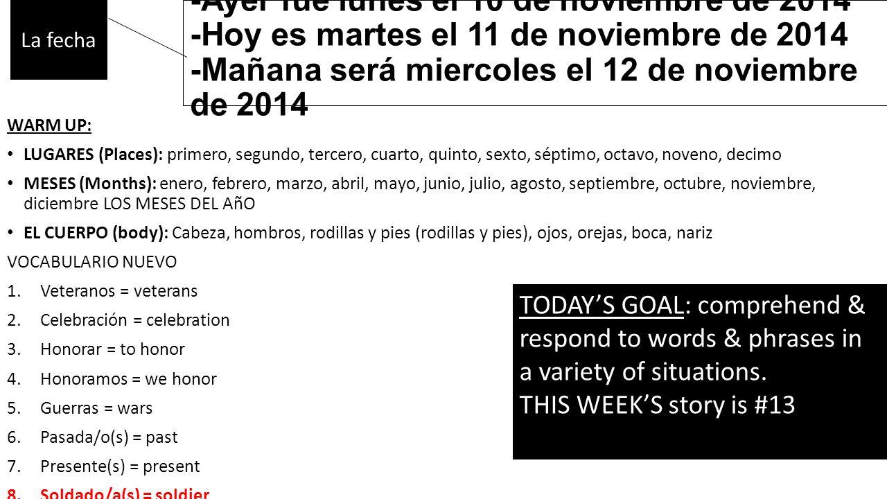 -Ayer fue lunes el 10 de noviembre de 2014 -Hoy es martes el 11 de noviembre de 2014 -Mañana será miercoles el 12 de noviembre de 2014 WARM UP: LUGARES (Places): primero, segundo, tercero, cuarto, quinto, sexto, séptimo, octavo, noveno, decimo MESES (Months): enero, febrero, marzo, abril, mayo, junio, julio, agosto, septiembre, octubre, noviembre, diciembre LOS MESES DEL AñO EL CUERPO (body): Cabeza, hombros, rodillas y pies (rodillas y pies), ojos, orejas, boca, nariz VOCABULARIO NUEVO 1.Veteranos = veterans 2.Celebración = celebration 3.Honorar = to honor 4.Honoramos = we honor 5.Guerras = wars 6.Pasada/o(s) = past 7.Presente(s) = present 8.Soldado/a(s) = soldier 9.Uniformes = uniforms La fecha TODAY'S GOAL: comprehend & respond to words & phrases in a variety of situations.