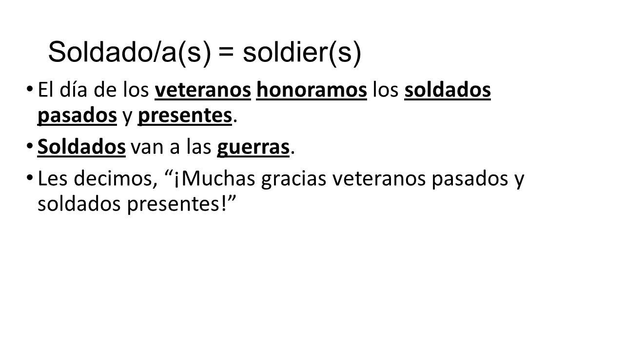 Soldado/a(s) = soldier(s) El día de los veteranos honoramos los soldados pasados y presentes.