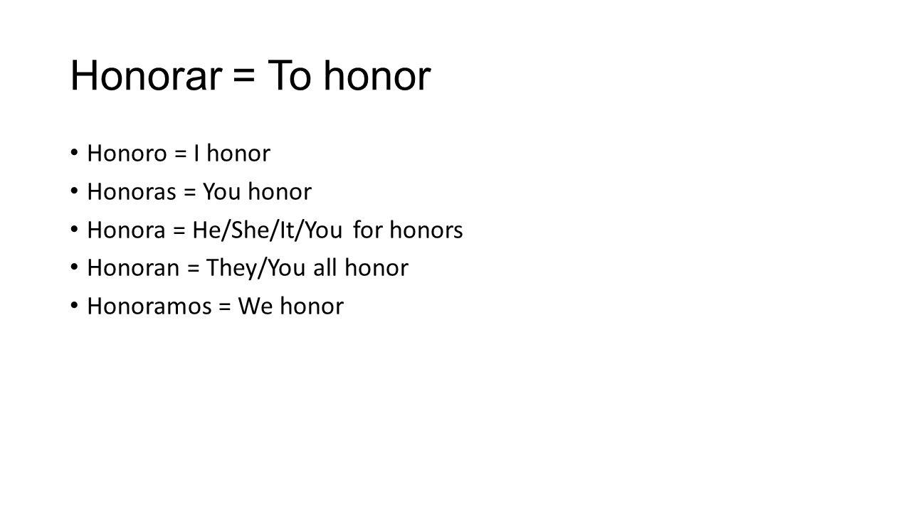 Honorar = To honor Honoro = I honor Honoras = You honor Honora = He/She/It/You for honors Honoran = They/You all honor Honoramos = We honor