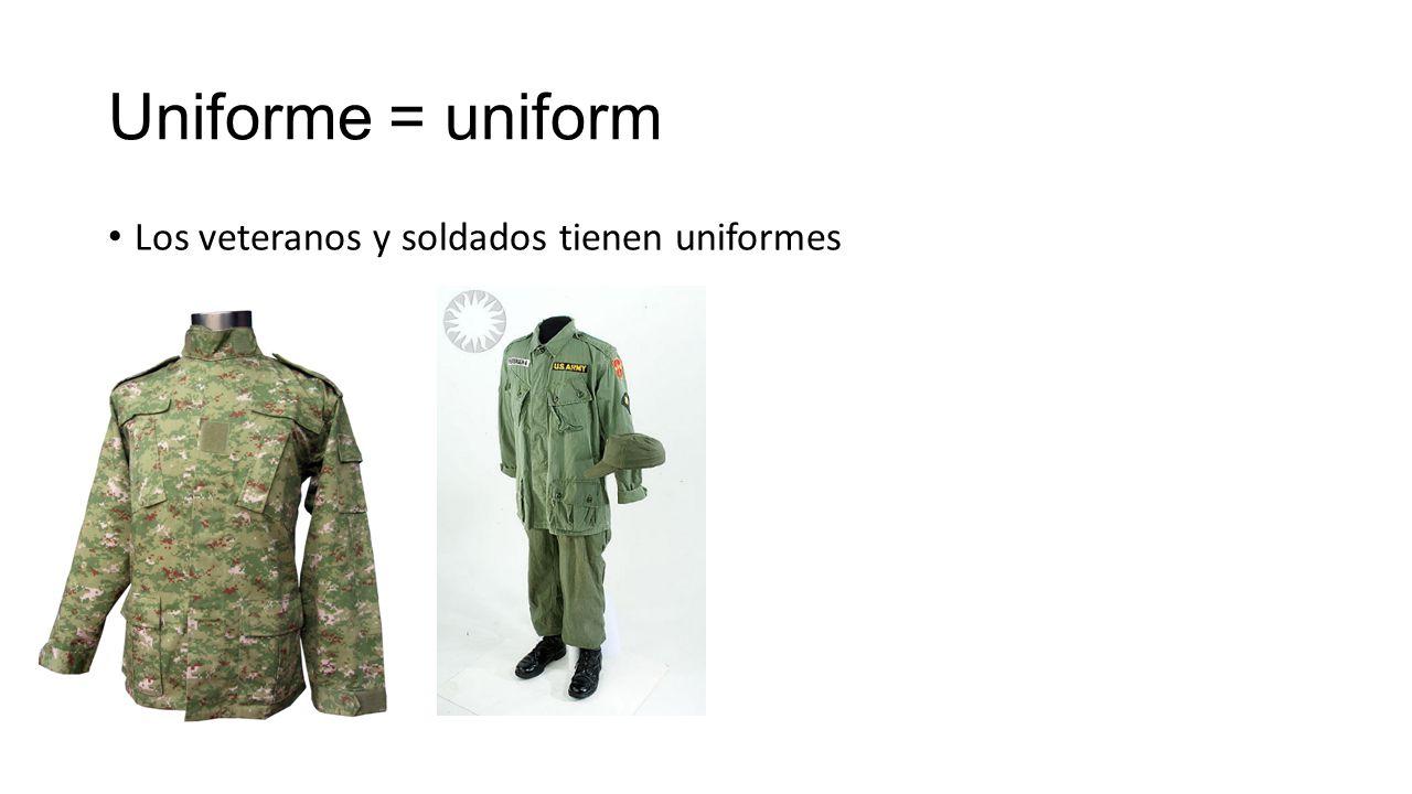 Uniforme = uniform Los veteranos y soldados tienen uniformes