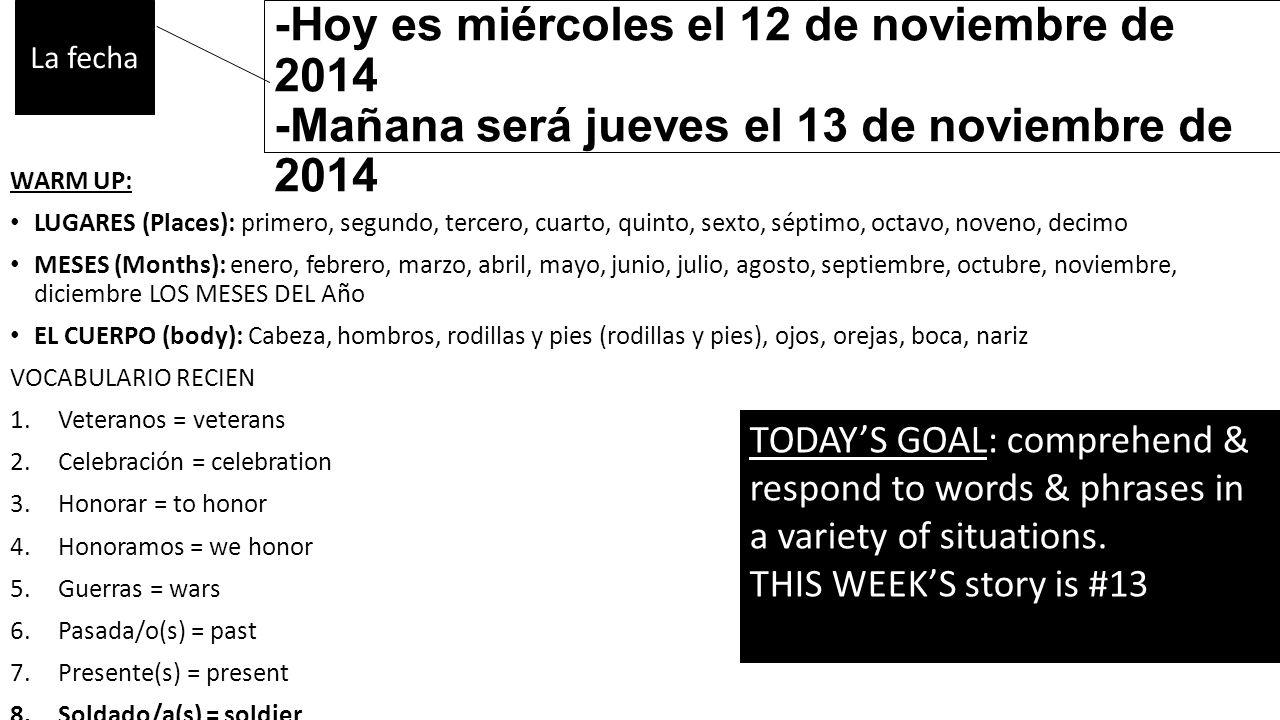 -Ayer fue martes el 11 de noviembre de 2014 -Hoy es miércoles el 12 de noviembre de 2014 -Mañana será jueves el 13 de noviembre de 2014 WARM UP: LUGARES (Places): primero, segundo, tercero, cuarto, quinto, sexto, séptimo, octavo, noveno, decimo MESES (Months): enero, febrero, marzo, abril, mayo, junio, julio, agosto, septiembre, octubre, noviembre, diciembre LOS MESES DEL Año EL CUERPO (body): Cabeza, hombros, rodillas y pies (rodillas y pies), ojos, orejas, boca, nariz VOCABULARIO RECIEN 1.Veteranos = veterans 2.Celebración = celebration 3.Honorar = to honor 4.Honoramos = we honor 5.Guerras = wars 6.Pasada/o(s) = past 7.Presente(s) = present 8.Soldado/a(s) = soldier 9.Uniformes = uniforms La fecha TODAY'S GOAL: comprehend & respond to words & phrases in a variety of situations.