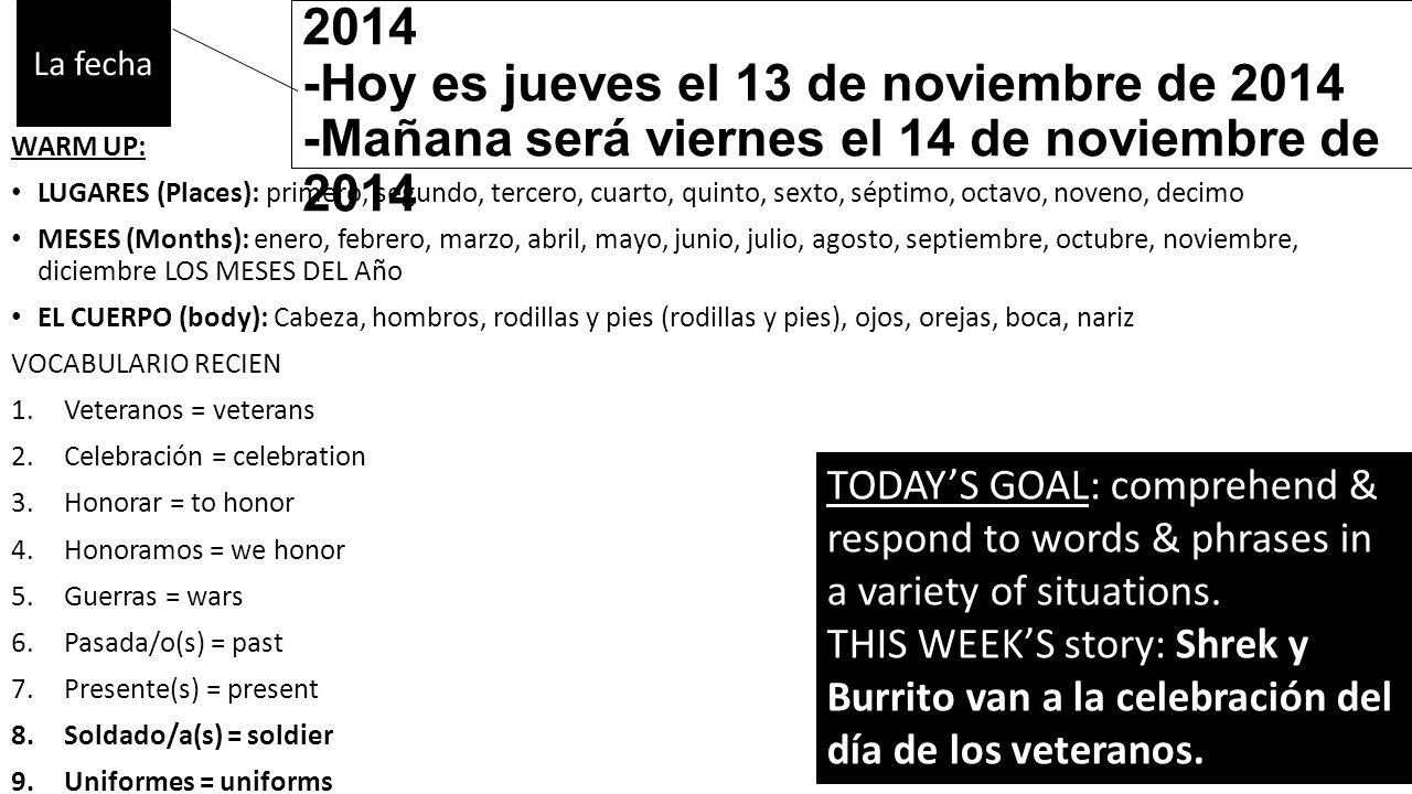 -Ayer fue miércoles el 12 de noviembre de 2014 -Hoy es jueves el 13 de noviembre de 2014 -Mañana será viernes el 14 de noviembre de 2014 WARM UP: LUGARES (Places): primero, segundo, tercero, cuarto, quinto, sexto, séptimo, octavo, noveno, decimo MESES (Months): enero, febrero, marzo, abril, mayo, junio, julio, agosto, septiembre, octubre, noviembre, diciembre LOS MESES DEL Año EL CUERPO (body): Cabeza, hombros, rodillas y pies (rodillas y pies), ojos, orejas, boca, nariz VOCABULARIO RECIEN 1.Veteranos = veterans 2.Celebración = celebration 3.Honorar = to honor 4.Honoramos = we honor 5.Guerras = wars 6.Pasada/o(s) = past 7.Presente(s) = present 8.Soldado/a(s) = soldier 9.Uniformes = uniforms La fecha TODAY'S GOAL: comprehend & respond to words & phrases in a variety of situations.