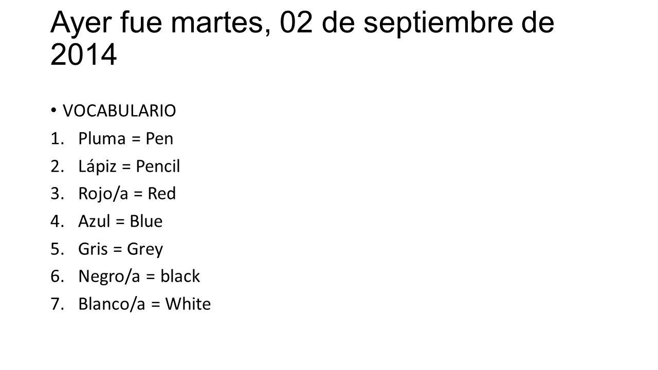 Ayer fue martes, 02 de septiembre de 2014 VOCABULARIO 1.Pluma = Pen 2.Lápiz = Pencil 3.Rojo/a = Red 4.Azul = Blue 5.Gris = Grey 6.Negro/a = black 7.Blanco/a = White