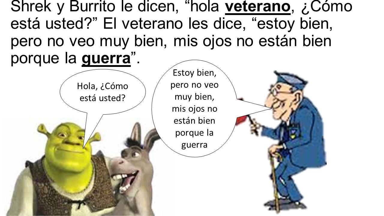 Shrek y Burrito le dicen, hola veterano, ¿Cómo está usted El veterano les dice, estoy bien, pero no veo muy bien, mis ojos no están bien porque la guerra .