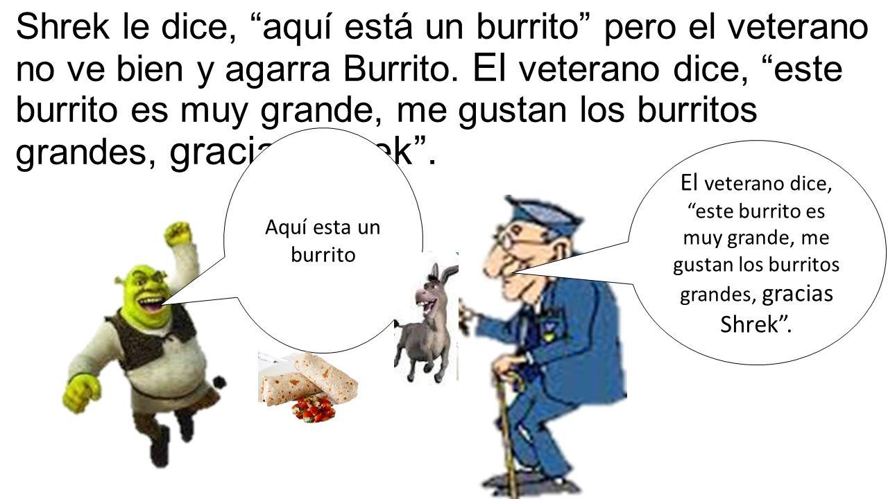 Shrek le dice, aquí está un burrito pero el veterano no ve bien y agarra Burrito.