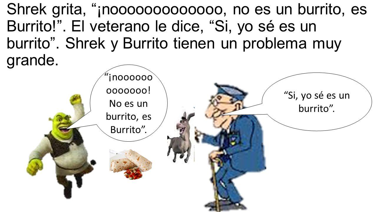 Shrek grita, ¡nooooooooooooo, no es un burrito, es Burrito! .