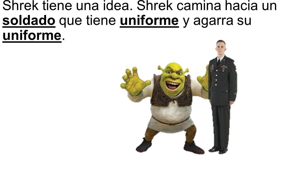 Shrek tiene una idea. Shrek camina hacia un soldado que tiene uniforme y agarra su uniforme.