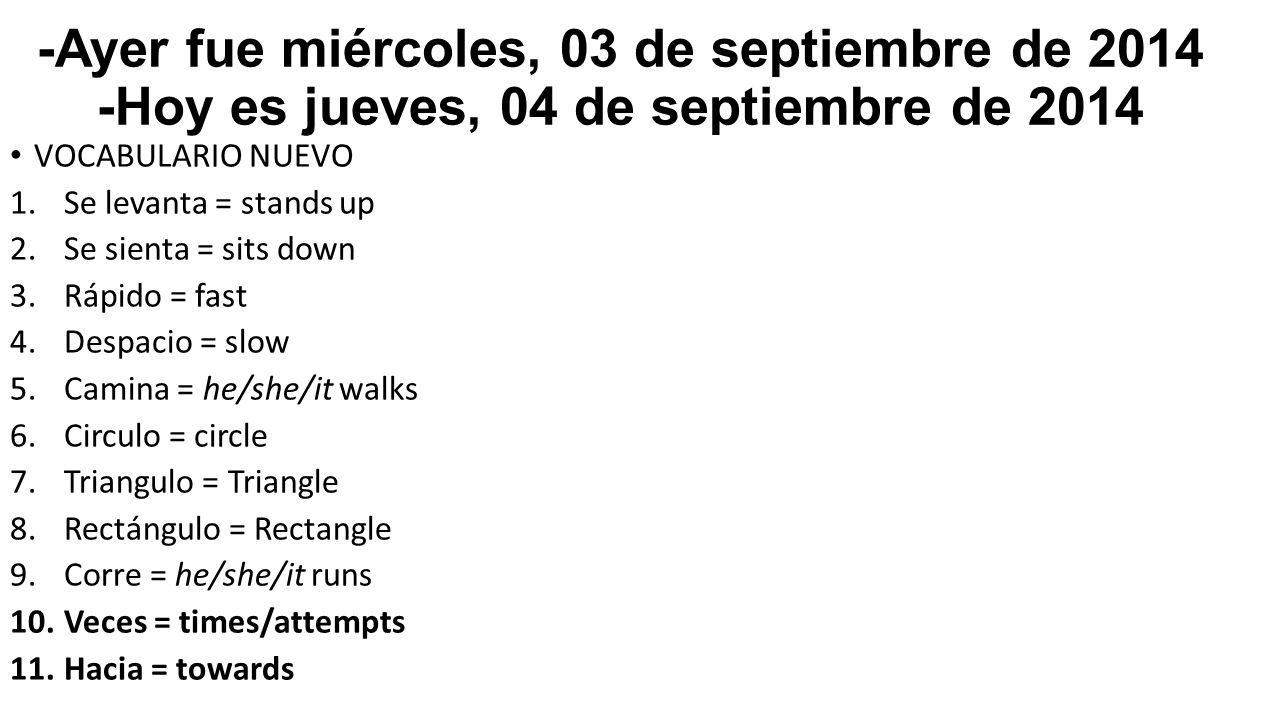 -Ayer fue miércoles, 03 de septiembre de 2014 -Hoy es jueves, 04 de septiembre de 2014 VOCABULARIO NUEVO 1.Se levanta = stands up 2.Se sienta = sits down 3.Rápido = fast 4.Despacio = slow 5.Camina = he/she/it walks 6.Circulo = circle 7.Triangulo = Triangle 8.Rectángulo = Rectangle 9.Corre = he/she/it runs 10.Veces = times/attempts 11.Hacia = towards