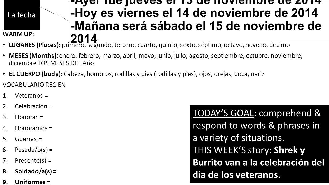 -Ayer fue jueves el 13 de noviembre de 2014 -Hoy es viernes el 14 de noviembre de 2014 -Mañana será sábado el 15 de noviembre de 2014 WARM UP: LUGARES (Places): primero, segundo, tercero, cuarto, quinto, sexto, séptimo, octavo, noveno, decimo MESES (Months): enero, febrero, marzo, abril, mayo, junio, julio, agosto, septiembre, octubre, noviembre, diciembre LOS MESES DEL Año EL CUERPO (body): Cabeza, hombros, rodillas y pies (rodillas y pies), ojos, orejas, boca, nariz VOCABULARIO RECIEN 1.Veteranos = 2.Celebración = 3.Honorar = 4.Honoramos = 5.Guerras = 6.Pasada/o(s) = 7.Presente(s) = 8.Soldado/a(s) = 9.Uniformes = La fecha TODAY'S GOAL: comprehend & respond to words & phrases in a variety of situations.