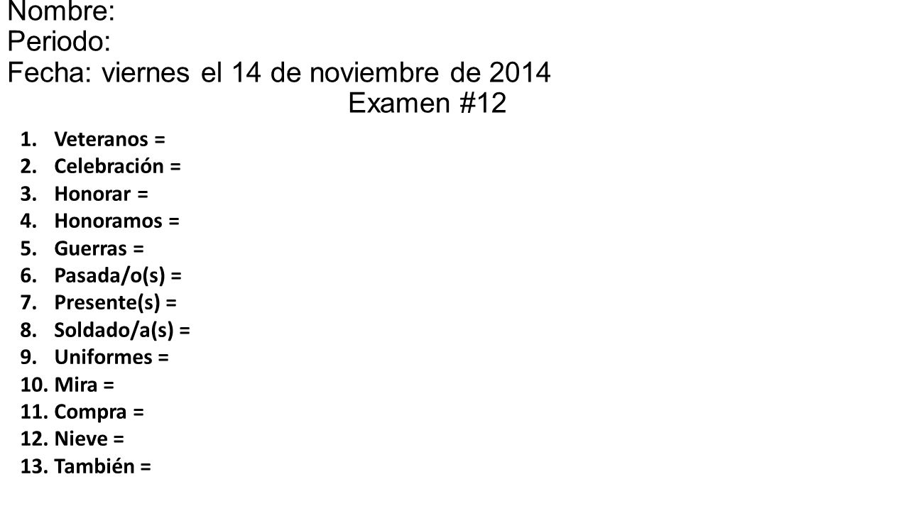 Nombre: Periodo: Fecha: viernes el 14 de noviembre de 2014el 15 Examen #12 1.Veteranos = 2.Celebración = 3.Honorar = 4.Honoramos = 5.Guerras = 6.Pasada/o(s) = 7.Presente(s) = 8.Soldado/a(s) = 9.Uniformes = 10.Mira = 11.Compra = 12.Nieve = 13.También =