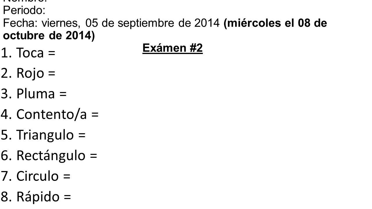 1.Toca = 2.Rojo = 3.Pluma = 4.Contento/a = 5.Triangulo = 6.Rectángulo = 7.Circulo = 8.Rápido = 9.Despacio = 10.Se levanta = 11.Se sienta = 12.Camina = 13.Corre = Nombre: Periodo: Fecha: viernes, 05 de septiembre de 2014 (miércoles el 08 de octubre de 2014) Exámen #2