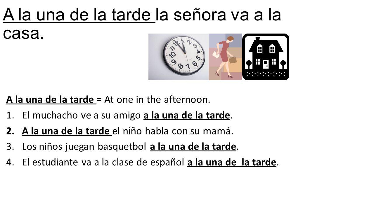 A la una de la tarde la señora va a la casa. A la una de la tarde = At one in the afternoon.