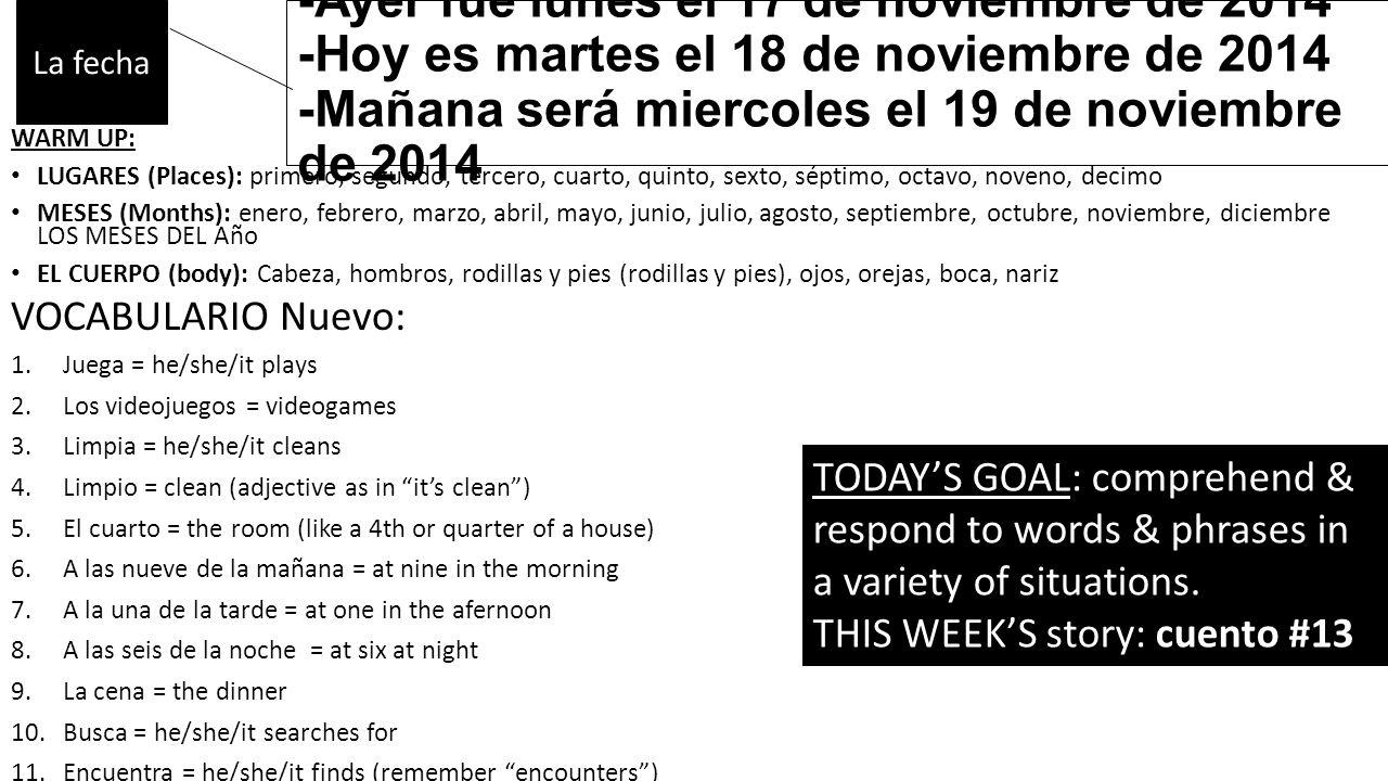 -Ayer fue lunes el 17 de noviembre de 2014 -Hoy es martes el 18 de noviembre de 2014 -Mañana será miercoles el 19 de noviembre de 2014 WARM UP: LUGARES (Places): primero, segundo, tercero, cuarto, quinto, sexto, séptimo, octavo, noveno, decimo MESES (Months): enero, febrero, marzo, abril, mayo, junio, julio, agosto, septiembre, octubre, noviembre, diciembre LOS MESES DEL Año EL CUERPO (body): Cabeza, hombros, rodillas y pies (rodillas y pies), ojos, orejas, boca, nariz VOCABULARIO Nuevo: 1.Juega = he/she/it plays 2.Los videojuegos = videogames 3.Limpia = he/she/it cleans 4.Limpio = clean (adjective as in it's clean ) 5.El cuarto = the room (like a 4th or quarter of a house) 6.A las nueve de la mañana = at nine in the morning 7.A la una de la tarde = at one in the afernoon 8.A las seis de la noche = at six at night 9.La cena = the dinner 10.Busca = he/she/it searches for 11.Encuentra = he/she/it finds (remember encounters ) 12.Semana pasada = past/last week La fecha TODAY'S GOAL: comprehend & respond to words & phrases in a variety of situations.