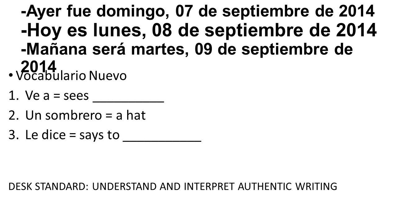 -Ayer fue domingo, 07 de septiembre de 2014 -Hoy es lunes, 08 de septiembre de 2014 -Mañana será martes, 09 de septiembre de 2014 Vocabulario Nuevo 1.Ve a = sees __________ 2.Un sombrero = a hat 3.Le dice = says to ___________ DESK STANDARD: UNDERSTAND AND INTERPRET AUTHENTIC WRITING