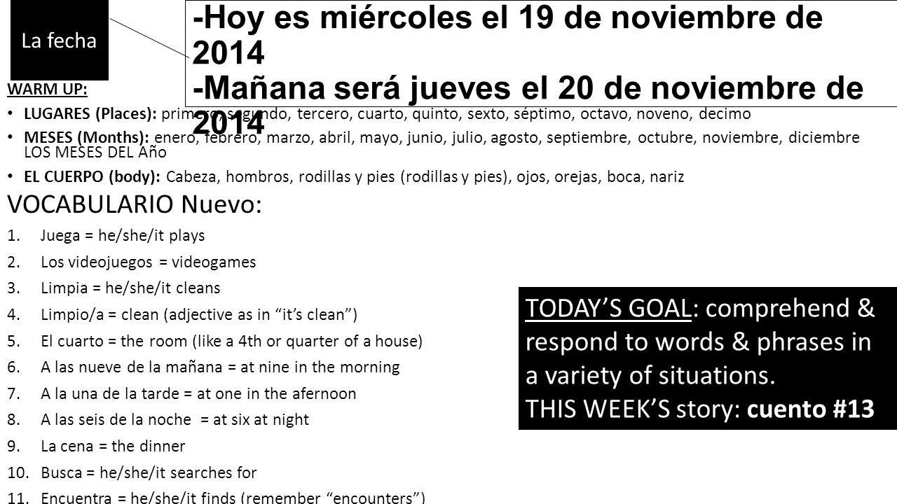 -Ayer fue martes el 18 de noviembre de 2014 -Hoy es miércoles el 19 de noviembre de 2014 -Mañana será jueves el 20 de noviembre de 2014 WARM UP: LUGARES (Places): primero, segundo, tercero, cuarto, quinto, sexto, séptimo, octavo, noveno, decimo MESES (Months): enero, febrero, marzo, abril, mayo, junio, julio, agosto, septiembre, octubre, noviembre, diciembre LOS MESES DEL Año EL CUERPO (body): Cabeza, hombros, rodillas y pies (rodillas y pies), ojos, orejas, boca, nariz VOCABULARIO Nuevo: 1.Juega = he/she/it plays 2.Los videojuegos = videogames 3.Limpia = he/she/it cleans 4.Limpio/a = clean (adjective as in it's clean ) 5.El cuarto = the room (like a 4th or quarter of a house) 6.A las nueve de la mañana = at nine in the morning 7.A la una de la tarde = at one in the afernoon 8.A las seis de la noche = at six at night 9.La cena = the dinner 10.Busca = he/she/it searches for 11.Encuentra = he/she/it finds (remember encounters ) 12.Semana pasada = past/last week La fecha TODAY'S GOAL: comprehend & respond to words & phrases in a variety of situations.