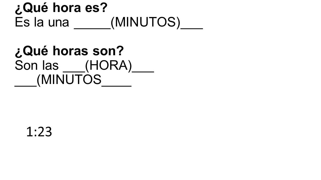 ¿Qué hora es Es la una _____(MINUTOS)___ ¿Qué horas son Son las ___(HORA)___ ___(MINUTOS____ 1:23