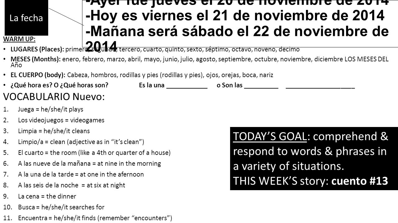 -Ayer fue jueves el 20 de noviembre de 2014 -Hoy es viernes el 21 de noviembre de 2014 -Mañana será sábado el 22 de noviembre de 2014 WARM UP: LUGARES (Places): primero, segundo, tercero, cuarto, quinto, sexto, séptimo, octavo, noveno, decimo MESES (Months): enero, febrero, marzo, abril, mayo, junio, julio, agosto, septiembre, octubre, noviembre, diciembre LOS MESES DEL Año EL CUERPO (body): Cabeza, hombros, rodillas y pies (rodillas y pies), ojos, orejas, boca, nariz ¿Qué hora es.