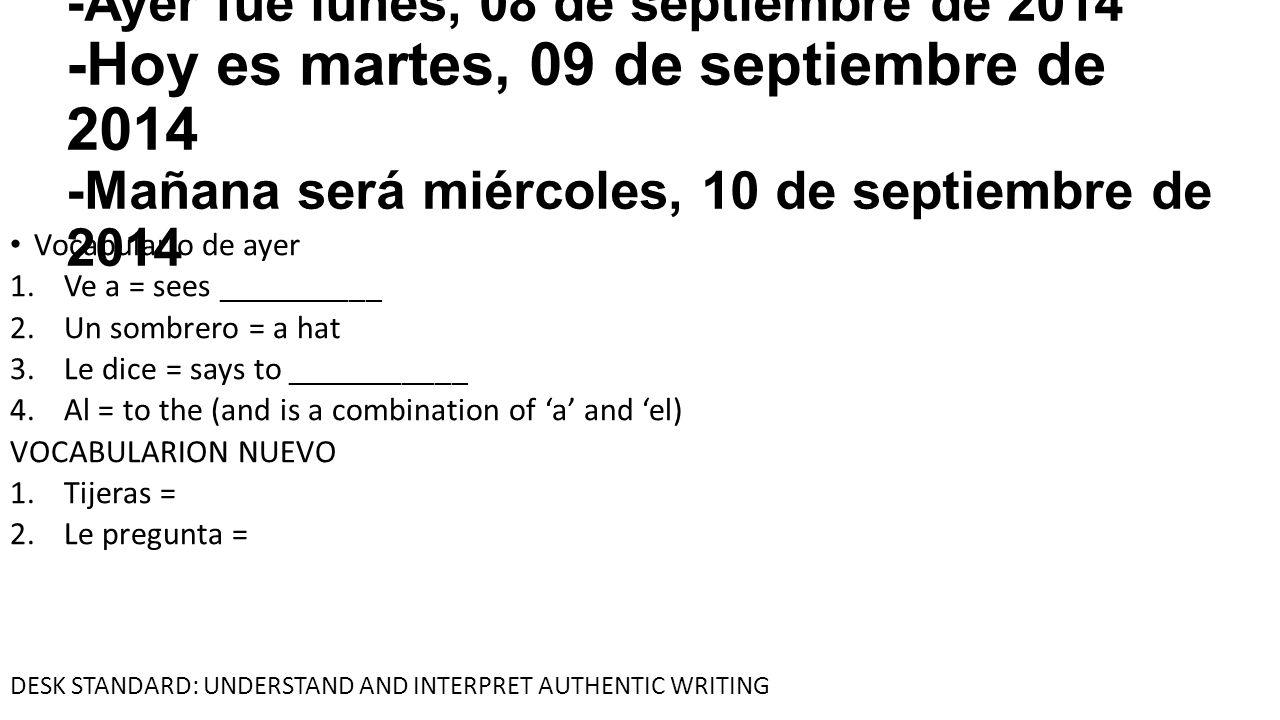 -Ayer fue lunes, 08 de septiembre de 2014 -Hoy es martes, 09 de septiembre de 2014 -Mañana será miércoles, 10 de septiembre de 2014 Vocabulario de ayer 1.Ve a = sees __________ 2.Un sombrero = a hat 3.Le dice = says to ___________ 4.Al = to the (and is a combination of 'a' and 'el) VOCABULARION NUEVO 1.Tijeras = scissors 2.Le pregunta = asks a question to him/her DESK STANDARD: UNDERSTAND AND INTERPRET AUTHENTIC WRITING