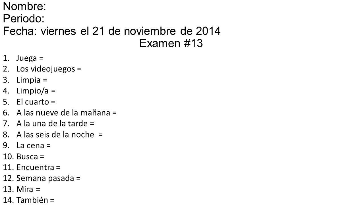 1.Juega = 2.Los videojuegos = 3.Limpia = 4.Limpio/a = 5.El cuarto = 6.A las nueve de la mañana = 7.A la una de la tarde = 8.A las seis de la noche = 9.La cena = 10.Busca = 11.Encuentra = 12.Semana pasada = 13.Mira = 14.También = Nombre: Periodo: Fecha: viernes el 21 de noviembre de 2014el 15 Examen #13