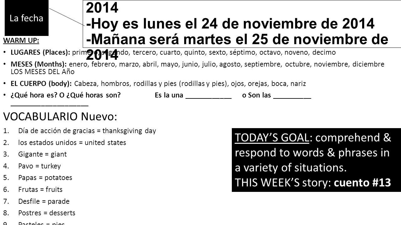 -Ayer fue domingo el 23 de noviembre de 2014 -Hoy es lunes el 24 de noviembre de 2014 -Mañana será martes el 25 de noviembre de 2014 WARM UP: LUGARES (Places): primero, segundo, tercero, cuarto, quinto, sexto, séptimo, octavo, noveno, decimo MESES (Months): enero, febrero, marzo, abril, mayo, junio, julio, agosto, septiembre, octubre, noviembre, diciembre LOS MESES DEL Año EL CUERPO (body): Cabeza, hombros, rodillas y pies (rodillas y pies), ojos, orejas, boca, nariz ¿Qué hora es.