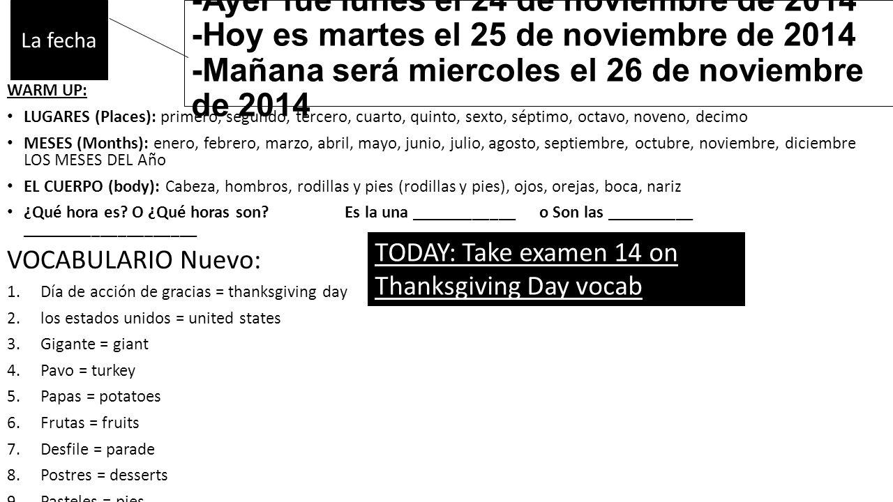 -Ayer fue lunes el 24 de noviembre de 2014 -Hoy es martes el 25 de noviembre de 2014 -Mañana será miercoles el 26 de noviembre de 2014 WARM UP: LUGARES (Places): primero, segundo, tercero, cuarto, quinto, sexto, séptimo, octavo, noveno, decimo MESES (Months): enero, febrero, marzo, abril, mayo, junio, julio, agosto, septiembre, octubre, noviembre, diciembre LOS MESES DEL Año EL CUERPO (body): Cabeza, hombros, rodillas y pies (rodillas y pies), ojos, orejas, boca, nariz ¿Qué hora es.