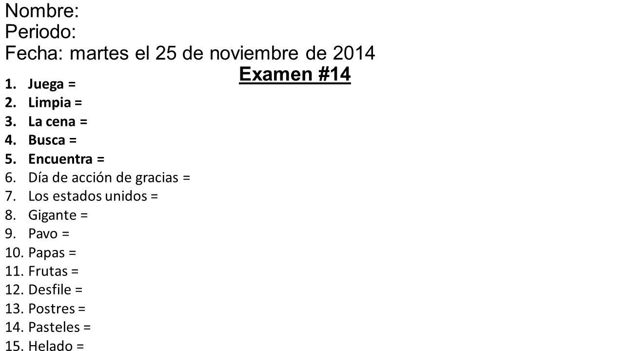 1.Juega = 2.Limpia = 3.La cena = 4.Busca = 5.Encuentra = 6.Día de acción de gracias = 7.Los estados unidos = 8.Gigante = 9.Pavo = 10.Papas = 11.Frutas = 12.Desfile = 13.Postres = 14.Pasteles = 15.Helado = Nombre: Periodo: Fecha: martes el 25 de noviembre de 201415 Examen #14