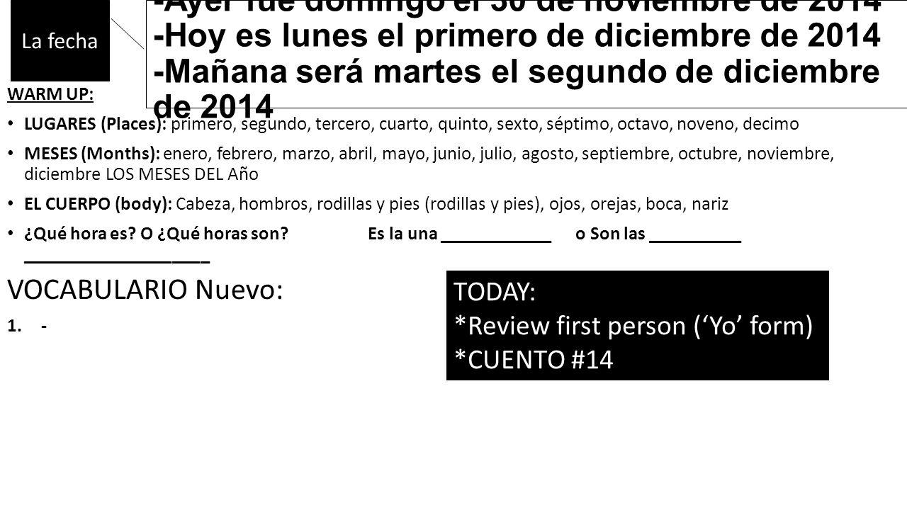 -Ayer fue domingo el 30 de noviembre de 2014 -Hoy es lunes el primero de diciembre de 2014 -Mañana será martes el segundo de diciembre de 2014 WARM UP: LUGARES (Places): primero, segundo, tercero, cuarto, quinto, sexto, séptimo, octavo, noveno, decimo MESES (Months): enero, febrero, marzo, abril, mayo, junio, julio, agosto, septiembre, octubre, noviembre, diciembre LOS MESES DEL Año EL CUERPO (body): Cabeza, hombros, rodillas y pies (rodillas y pies), ojos, orejas, boca, nariz ¿Qué hora es.
