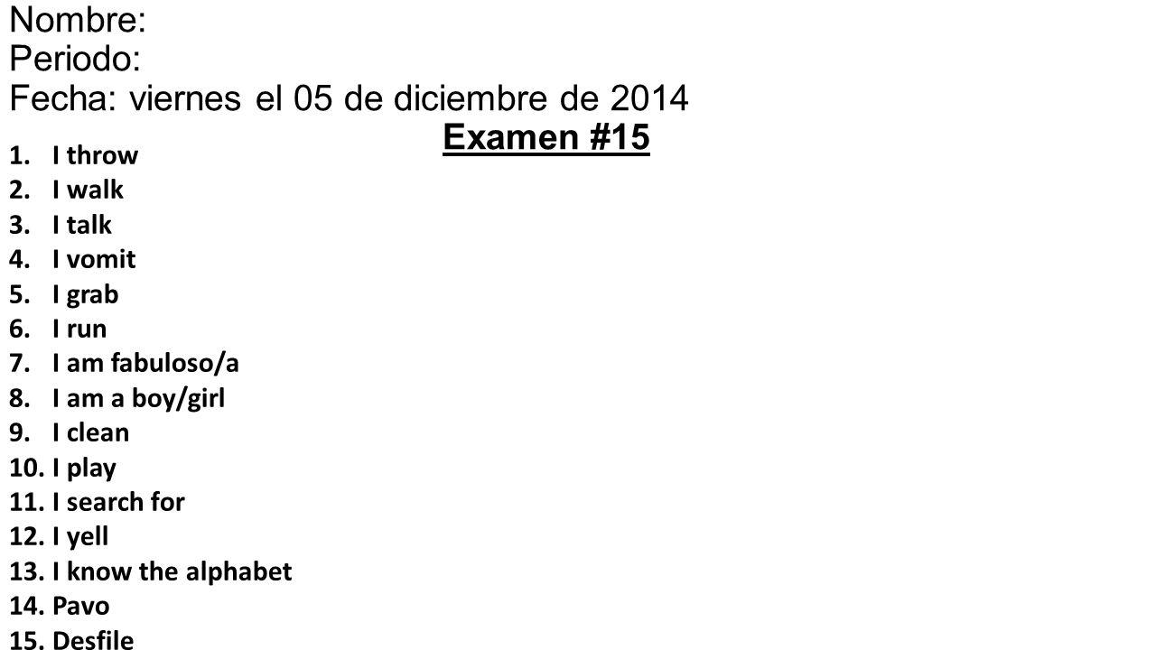 1.I throw 2.I walk 3.I talk 4.I vomit 5.I grab 6.I run 7.I am fabuloso/a 8.I am a boy/girl 9.I clean 10.I play 11.I search for 12.I yell 13.I know the alphabet 14.Pavo 15.Desfile Nombre: Periodo: Fecha: viernes el 05 de diciembre de 201415 Examen #15