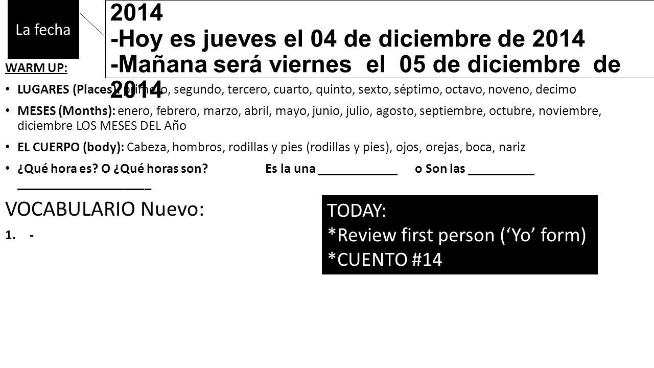 -Ayer fue miércoles el tercero de diciembre de 2014 -Hoy es jueves el 04 de diciembre de 2014 -Mañana será viernes el 05 de diciembre de 2014 WARM UP: LUGARES (Places): primero, segundo, tercero, cuarto, quinto, sexto, séptimo, octavo, noveno, decimo MESES (Months): enero, febrero, marzo, abril, mayo, junio, julio, agosto, septiembre, octubre, noviembre, diciembre LOS MESES DEL Año EL CUERPO (body): Cabeza, hombros, rodillas y pies (rodillas y pies), ojos, orejas, boca, nariz ¿Qué hora es.