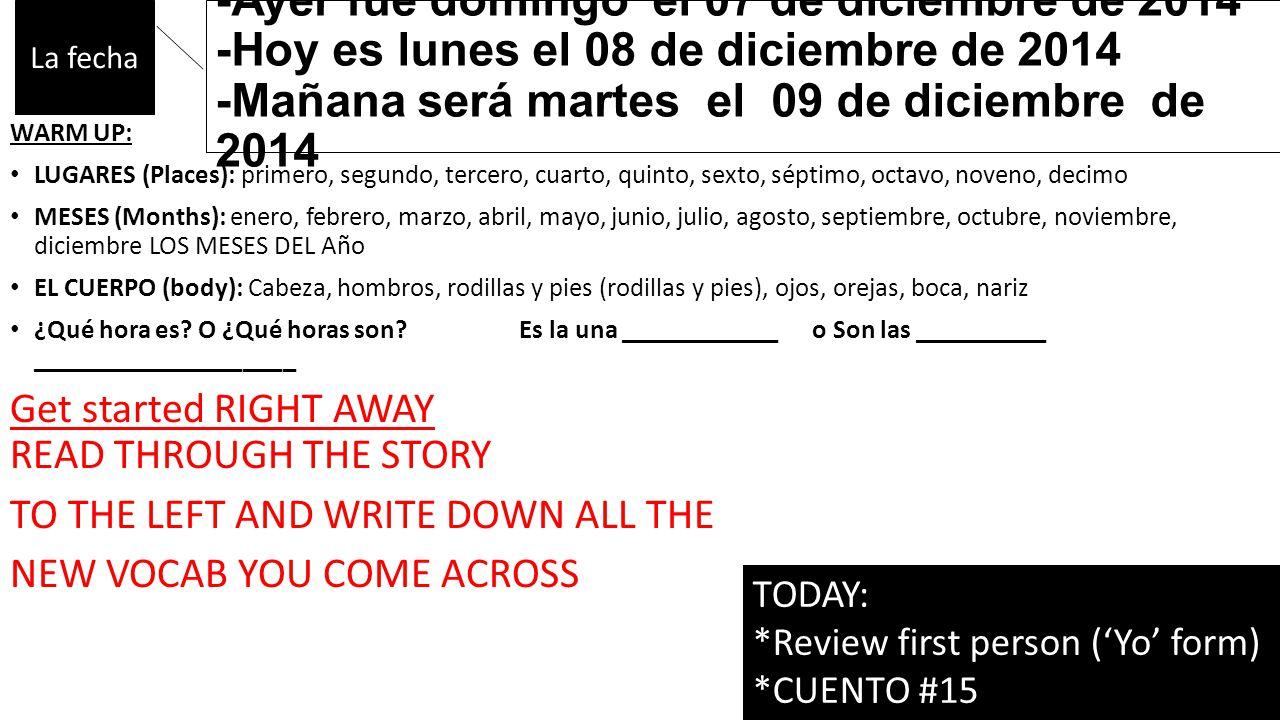 -Ayer fue domingo el 07 de diciembre de 2014 -Hoy es lunes el 08 de diciembre de 2014 -Mañana será martes el 09 de diciembre de 2014 WARM UP: LUGARES (Places): primero, segundo, tercero, cuarto, quinto, sexto, séptimo, octavo, noveno, decimo MESES (Months): enero, febrero, marzo, abril, mayo, junio, julio, agosto, septiembre, octubre, noviembre, diciembre LOS MESES DEL Año EL CUERPO (body): Cabeza, hombros, rodillas y pies (rodillas y pies), ojos, orejas, boca, nariz ¿Qué hora es.