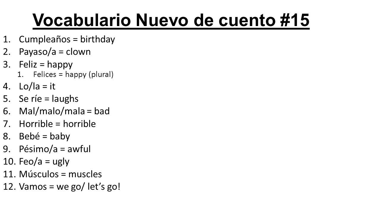 Vocabulario Nuevo de cuento #15 1.Cumpleaños = birthday 2.Payaso/a = clown 3.Feliz = happy 1.Felices = happy (plural) 4.Lo/la = it 5.Se ríe = laughs 6.Mal/malo/mala = bad 7.Horrible = horrible 8.Bebé = baby 9.Pésimo/a = awful 10.Feo/a = ugly 11.Músculos = muscles 12.Vamos = we go/ let's go!