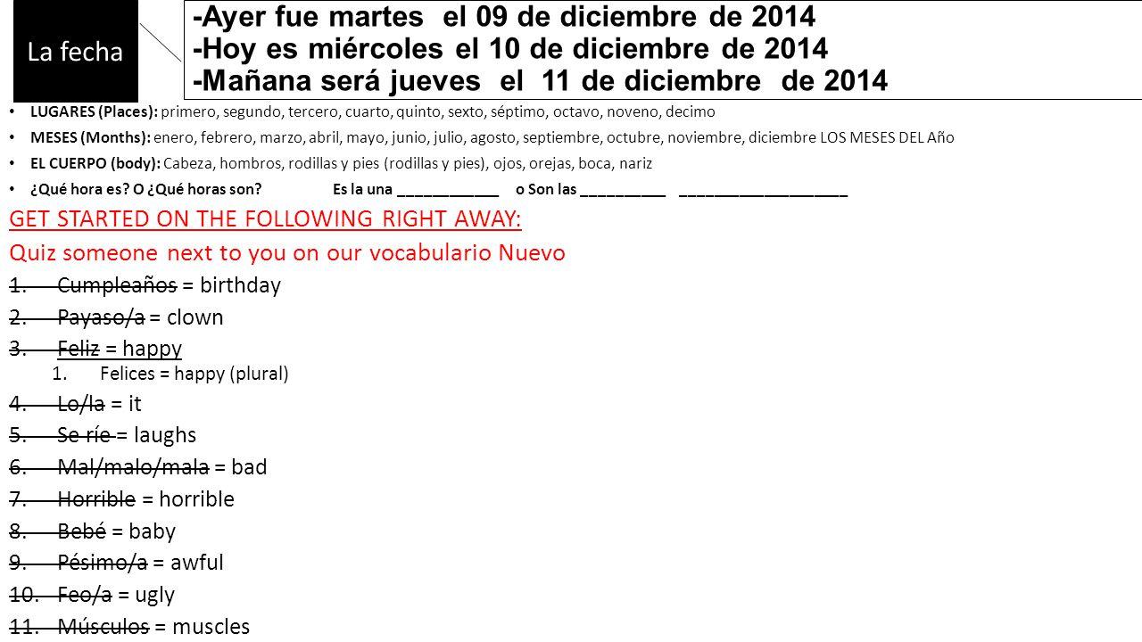 -Ayer fue martes el 09 de diciembre de 2014 -Hoy es miércoles el 10 de diciembre de 2014 -Mañana será jueves el 11 de diciembre de 2014 LUGARES (Places): primero, segundo, tercero, cuarto, quinto, sexto, séptimo, octavo, noveno, decimo MESES (Months): enero, febrero, marzo, abril, mayo, junio, julio, agosto, septiembre, octubre, noviembre, diciembre LOS MESES DEL Año EL CUERPO (body): Cabeza, hombros, rodillas y pies (rodillas y pies), ojos, orejas, boca, nariz ¿Qué hora es.