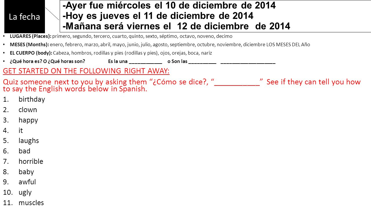 -Ayer fue miércoles el 10 de diciembre de 2014 -Hoy es jueves el 11 de diciembre de 2014 -Mañana será viernes el 12 de diciembre de 2014 LUGARES (Places): primero, segundo, tercero, cuarto, quinto, sexto, séptimo, octavo, noveno, decimo MESES (Months): enero, febrero, marzo, abril, mayo, junio, julio, agosto, septiembre, octubre, noviembre, diciembre LOS MESES DEL Año EL CUERPO (body): Cabeza, hombros, rodillas y pies (rodillas y pies), ojos, orejas, boca, nariz ¿Qué hora es.