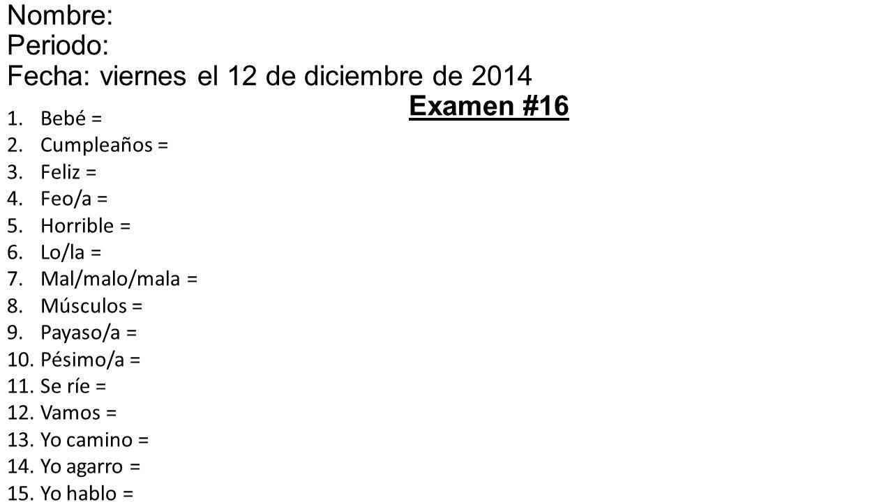 1.Bebé = 2.Cumpleaños = 3.Feliz = 4.Feo/a = 5.Horrible = 6.Lo/la = 7.Mal/malo/mala = 8.Músculos = 9.Payaso/a = 10.Pésimo/a = 11.Se ríe = 12.Vamos = 13.Yo camino = 14.Yo agarro = 15.Yo hablo = Nombre: Periodo: Fecha: viernes el 12 de diciembre de 201415 Examen #16