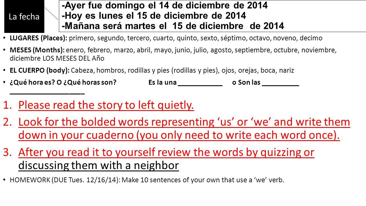 -Ayer fue domingo el 14 de diciembre de 2014 -Hoy es lunes el 15 de diciembre de 2014 -Mañana será martes el 15 de diciembre de 2014 LUGARES (Places): primero, segundo, tercero, cuarto, quinto, sexto, séptimo, octavo, noveno, decimo MESES (Months): enero, febrero, marzo, abril, mayo, junio, julio, agosto, septiembre, octubre, noviembre, diciembre LOS MESES DEL Año EL CUERPO (body): Cabeza, hombros, rodillas y pies (rodillas y pies), ojos, orejas, boca, nariz ¿Qué hora es.