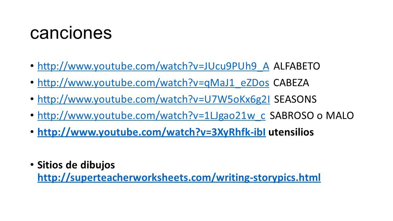 canciones http://www.youtube.com/watch v=JUcu9PUh9_A ALFABETO http://www.youtube.com/watch v=JUcu9PUh9_A http://www.youtube.com/watch v=qMaJ1_eZDos CABEZA http://www.youtube.com/watch v=qMaJ1_eZDos http://www.youtube.com/watch v=U7W5oKx6g2I SEASONS http://www.youtube.com/watch v=U7W5oKx6g2I http://www.youtube.com/watch v=1LJgao21w_c SABROSO o MALO http://www.youtube.com/watch v=1LJgao21w_c http://www.youtube.com/watch v=3XyRhfk-ibI utensilios http://www.youtube.com/watch v=3XyRhfk-ibI Sitios de dibujos http://superteacherworksheets.com/writing-storypics.html http://superteacherworksheets.com/writing-storypics.html