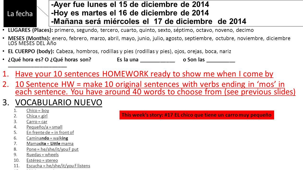 -Ayer fue lunes el 15 de diciembre de 2014 -Hoy es martes el 16 de diciembre de 2014 -Mañana será miércoles el 17 de diciembre de 2014 LUGARES (Places): primero, segundo, tercero, cuarto, quinto, sexto, séptimo, octavo, noveno, decimo MESES (Months): enero, febrero, marzo, abril, mayo, junio, julio, agosto, septiembre, octubre, noviembre, diciembre LOS MESES DEL Año EL CUERPO (body): Cabeza, hombros, rodillas y pies (rodillas y pies), ojos, orejas, boca, nariz ¿Qué hora es.