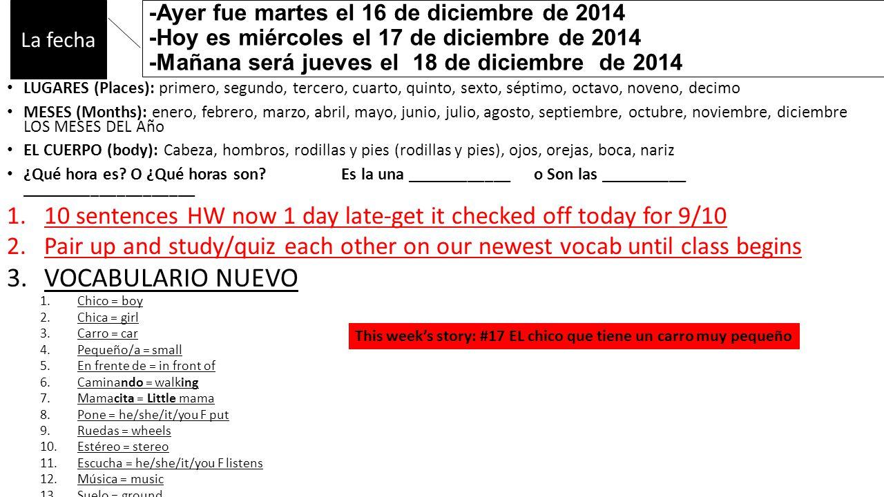 -Ayer fue martes el 16 de diciembre de 2014 -Hoy es miércoles el 17 de diciembre de 2014 -Mañana será jueves el 18 de diciembre de 2014 LUGARES (Places): primero, segundo, tercero, cuarto, quinto, sexto, séptimo, octavo, noveno, decimo MESES (Months): enero, febrero, marzo, abril, mayo, junio, julio, agosto, septiembre, octubre, noviembre, diciembre LOS MESES DEL Año EL CUERPO (body): Cabeza, hombros, rodillas y pies (rodillas y pies), ojos, orejas, boca, nariz ¿Qué hora es.