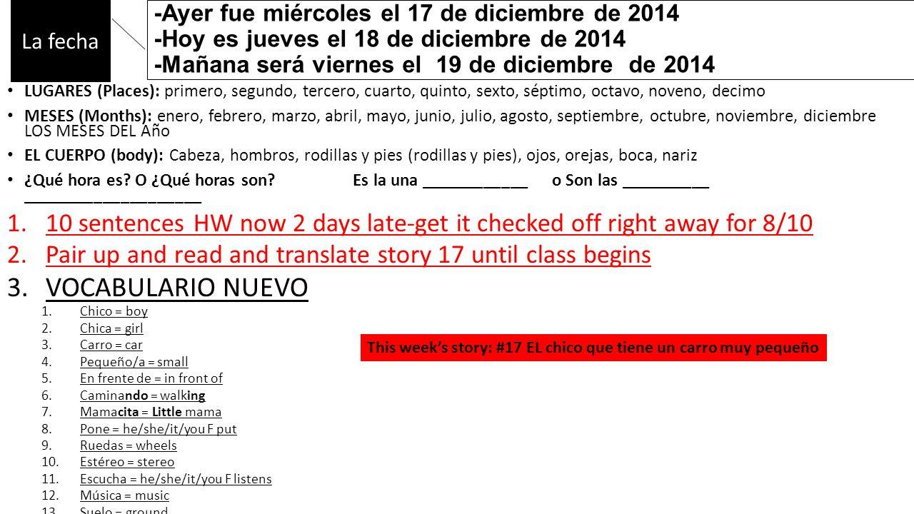 -Ayer fue miércoles el 17 de diciembre de 2014 -Hoy es jueves el 18 de diciembre de 2014 -Mañana será viernes el 19 de diciembre de 2014 LUGARES (Places): primero, segundo, tercero, cuarto, quinto, sexto, séptimo, octavo, noveno, decimo MESES (Months): enero, febrero, marzo, abril, mayo, junio, julio, agosto, septiembre, octubre, noviembre, diciembre LOS MESES DEL Año EL CUERPO (body): Cabeza, hombros, rodillas y pies (rodillas y pies), ojos, orejas, boca, nariz ¿Qué hora es.