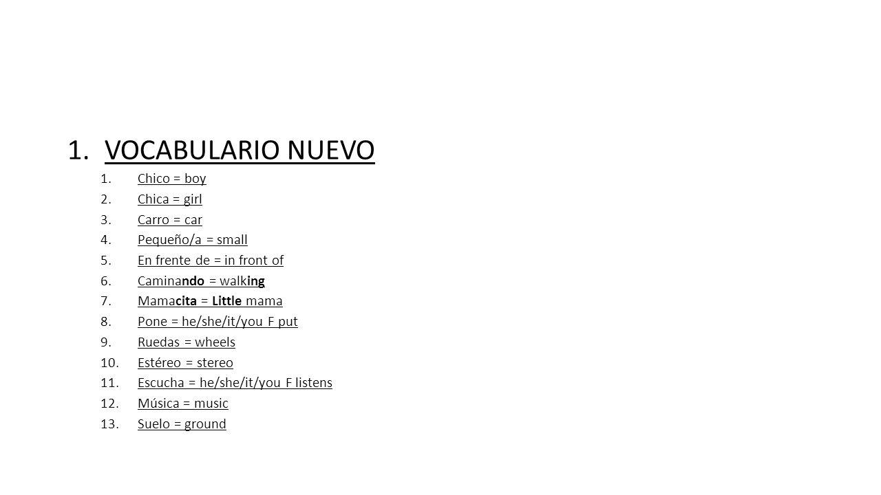 1.VOCABULARIO NUEVO 1.Chico = boy 2.Chica = girl 3.Carro = car 4.Pequeño/a = small 5.En frente de = in front of 6.Caminando = walking 7.Mamacita = Little mama 8.Pone = he/she/it/you F put 9.Ruedas = wheels 10.Estéreo = stereo 11.Escucha = he/she/it/you F listens 12.Música = music 13.Suelo = ground