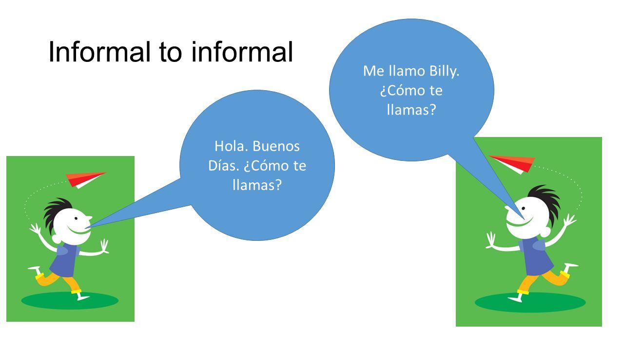 Informal to informal Hola. Buenos Días. ¿Cómo te llamas Me llamo Billy. ¿Cómo te llamas