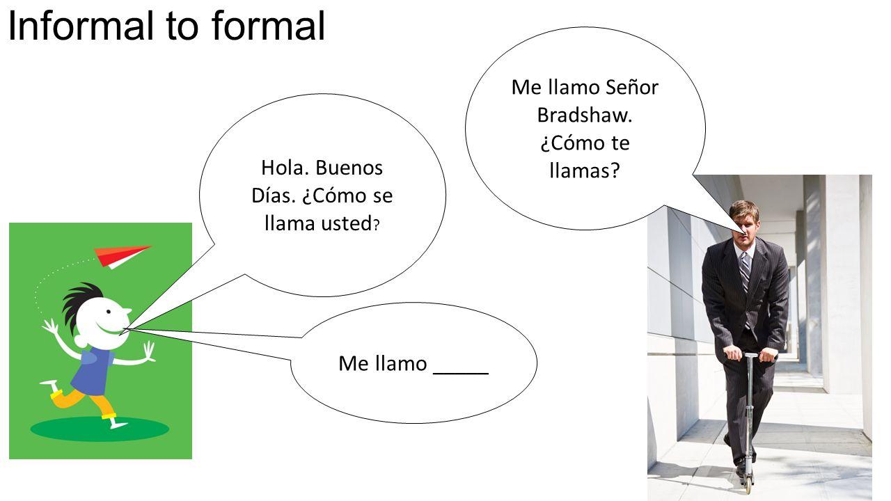Informal to formal Hola. Buenos Días. ¿Cómo se llama usted .