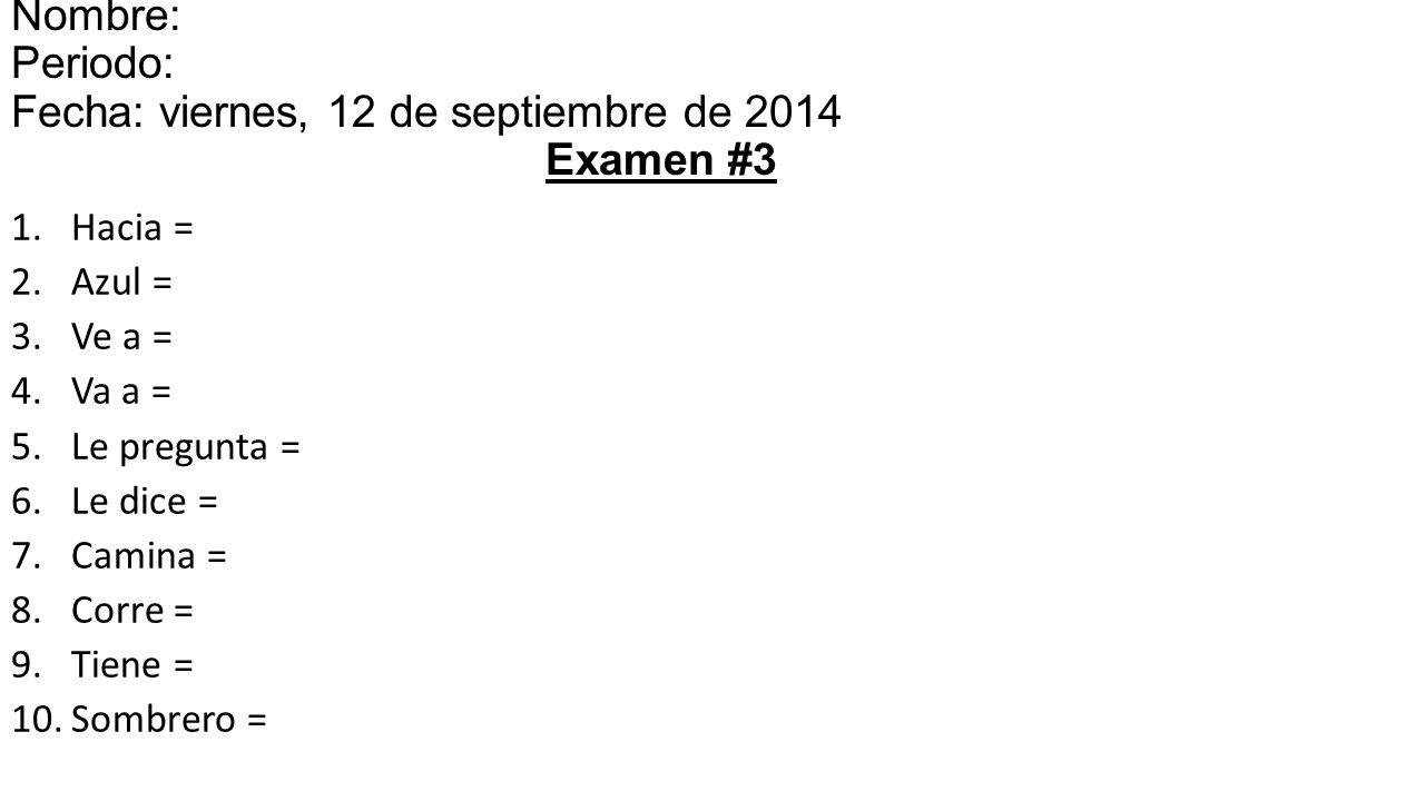1.Hacia = 2.Azul = 3.Ve a = 4.Va a = 5.Le pregunta = 6.Le dice = 7.Camina = 8.Corre = 9.Tiene = 10.Sombrero = Nombre: Periodo: Fecha: viernes, 12 de septiembre de 2014 Examen #3
